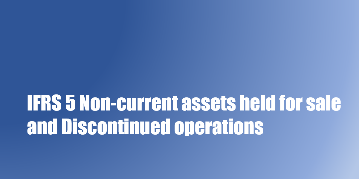 IFRS 5 Non-current assets held for sale and Discontinued